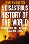 A Disastrous History Of The World: Chronicles of war, earthquake, plague and flood