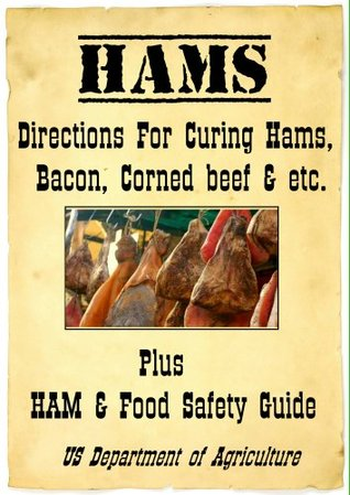 Hams! Directions for Curing Hams, Picnic Hams, Bacon, Corned Beef &.. with USDA Ham & Food Safety Guide