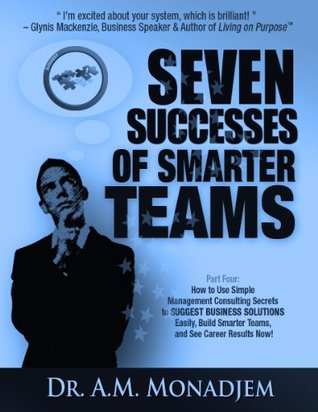 Seven Successes of Smarter Teams, Part 4: How to Use Simple Management Consulting Secrets to Suggest Business Solutions Easily, Build Smarter Teams, and See Career Results Now