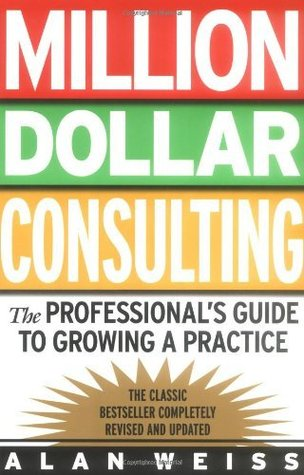 Ebook Million Dollar Consulting: the Professional's Guide to Growing a Practice by Alan Weiss read!