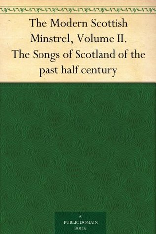 The Modern Scottish Minstrel, Volume II. The Songs of Scotland of the past half century
