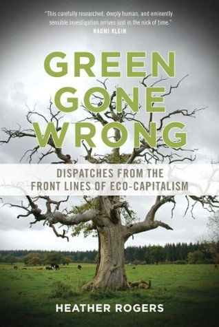 Green Gone Wrong: Dispatches from the Front Lines of Eco-Capitalism by Heather Rogers
