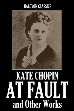 At Fault and Other Works by Kate Chopin (Unexpurgated Edition)