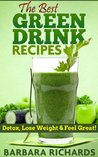 Green Drink Recipes - Green Smoothie Recipes and Green Drink Recipes to Detox, Lose Weight and Feel Great! (The Ultimate Green Drink Book)