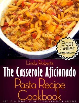 Pasta Casserole - The Casserole Aficionado Pasta Recipe Cookbook