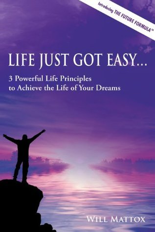 Life Just Got Easy: 3 Powerful Life Principles to Achieve the Life of Your Dreams