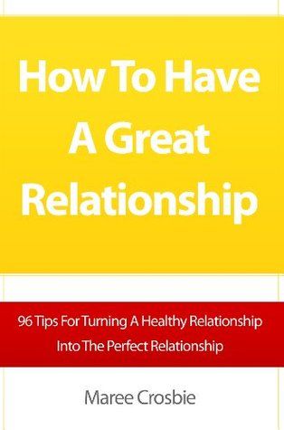 How To Have A Great Relationship: 96 Tips For Turning A Healthy Relationship Into The Perfect Relationship