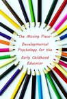 The Missing Piece- Developmental Psychology for the Early Childhood Educator