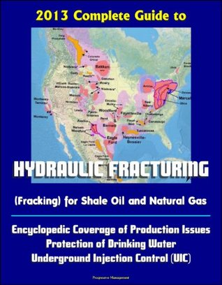 2013 Complete Guide to Hydraulic Fracturing (Fracking) for Shale Oil and Natural Gas: Encyclopedic Coverage of Production Issues, Protection of Drinking Water, Underground Injection Control