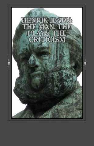 Henrik Ibsen: The Man, the Plays, the Criticism