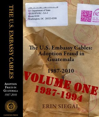 The U.S. Embassy Cables: Adoption Fraud in Guatemala, 1987-2011, Volume One 1987-1994