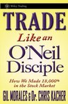 Trade Like an O'Neil Disciple: How We Made 18,000% in the Stock Market (Wiley Trading Book 494)
