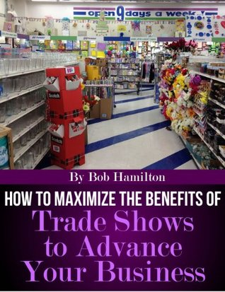How to Maximize the Benefits of Trade Shows to Advance Your Business