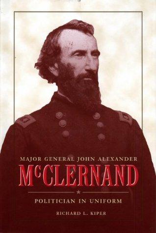 major-general-john-alexander-mcclernand-politican-in-uniform-politician-in-uniform-history-book-club-selection
