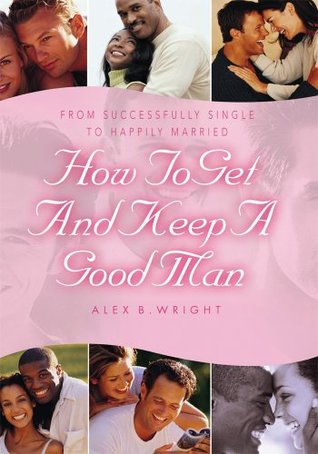 How to Get and Keep A Good Man