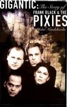 Gigantic: The Story Of Frank Black And The Pixies: The Story of Frank Black and the Pixies
