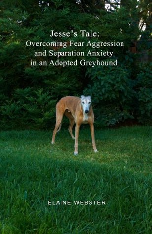 Jesse's Tale: Overcoming Fear Aggression and Separation Anxiety in an Adopted Greyhound: How to Care For and Train an Adopted Racing Greyhound with Behavioral Problems