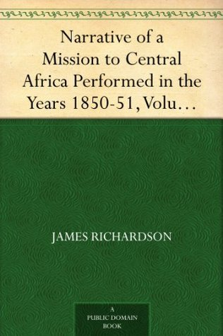 Narrative of a Mission to Central Africa Performed in the Years 1850-51, Volume 2 Under the Orders and at the Expense of Her Majesty's Government