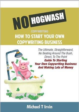 No Hogwash - How To Start Your Own Copywriting Business: The Ultimate, Straightforward, No Beating Around The Bush, Direct, To The Point, Guide To Using ... To Make Money (No Hogwash Business Series)