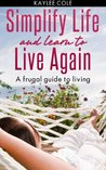 Simplify Life and Learn to Live Again: A Frugal Guide to Living