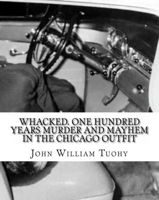 Whacked: One Hundred Years Murder and Mayhem in the Chicago Outfit (The Mob Files Series)
