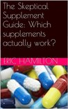 The Skeptical Supplement Guide: Which supplements actually work? (Supplements: Reviewing the Evidence)