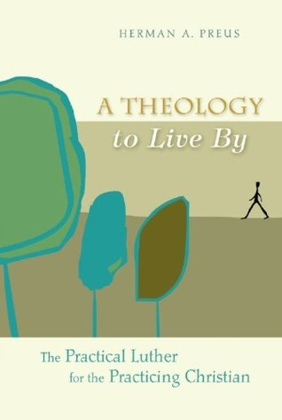 A Theology to Live By: The Practical Luther for the Practicing Christian