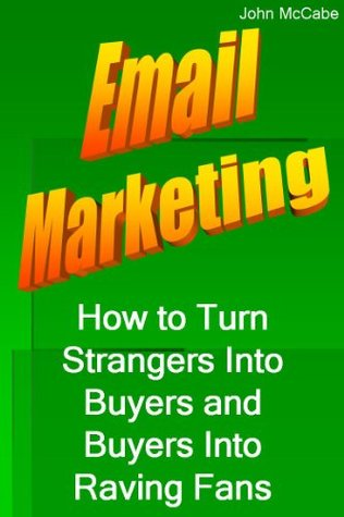 Email Marketing: How to Turn Strangers Into Buyers and Buyers Into Raving Fans