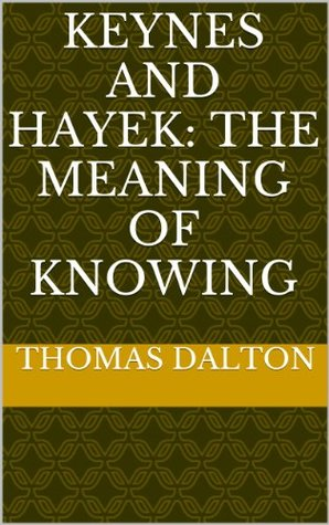 Keynes and Hayek: The Meaning of Knowing: The Roots of the Debate