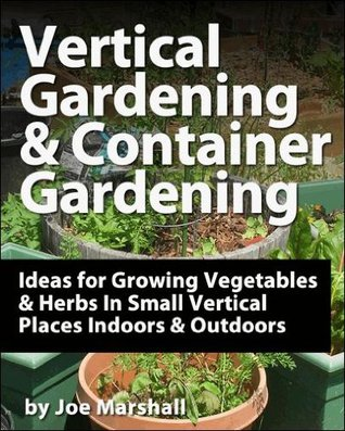 Vertical Gardening and Container Gardening: Ideas for Growing Vegetables and Herbs In Small Vertical Places Outdoors and Indoors