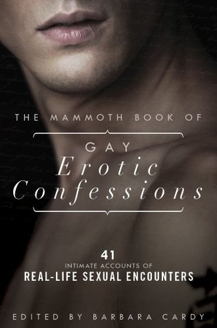 The Mammoth Book of Gay Erotic Confessions: 44 astonishing accounts of real-life sexual encounters (Mammoth Books)
