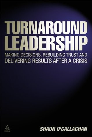 Turnaround Leadership: Making Decisions Rebuilding Trust and Delivering Results after a Crisis