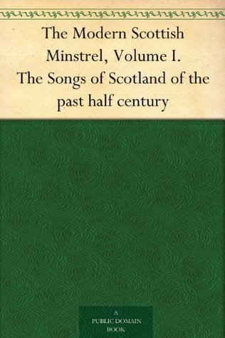 The Modern Scottish Minstrel, Volume I. The Songs of Scotland of the past half century