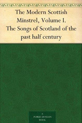 The Modern Scottish Minstrel, Volume I. The Songs of Scotland of the past half century