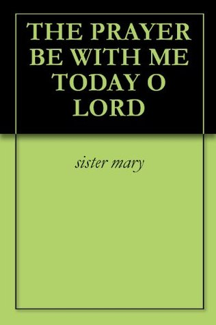 The Prayer Be With Me Today O Lord