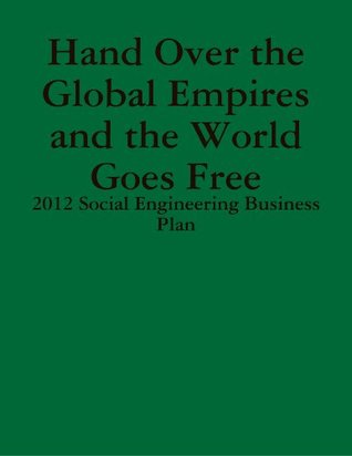 Hand Over The Global Empires and the world Goes Free - 2012 Social Engineering Business Plan