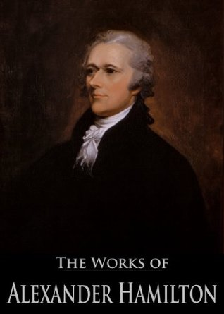 The Works of Alexander Hamilton: The Federalist, The Continentalist, A Full Vindication, The Adams Controversy, The Jefferson Controversy, Military Papers ... (26 Books With Active Table of Contents)