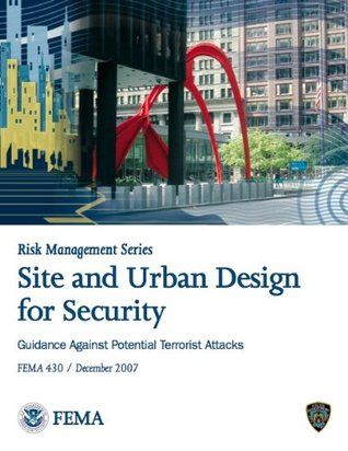 Site and Urban Design for Security: Guidance Against Potential Terrorist Attacks - FEMA 430 / December 2007 (Risk Management Series)
