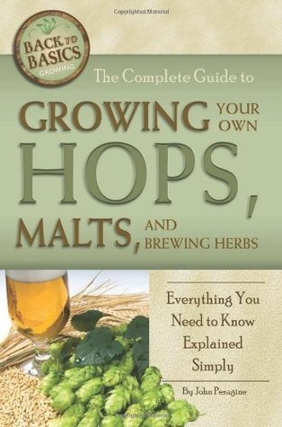 The Complete Guide to Growing Your Own Hops, Malts, and Brewing Herbs: Everything You Need to Know Explained Simply (Back-To-Basics)
