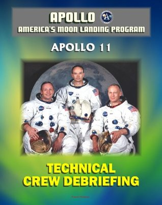 Apollo and America's Moon Landing Program: Apollo 11 Technical Crew Debriefing with Unique Observations about the First Lunar Landing - Astronauts Armstrong, Aldrin, Collins