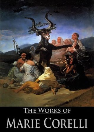 The Works of Marie Corelli: A Romance of Two Worlds, The Sorrows of Satan, Vendetta, The Secret Power, Ziska: The Problem of a Wicked Soul and More (15 Books With Active Table of Contents)