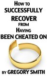 How to Successfully Recover from Having Been Cheated On by Gregory  Smith