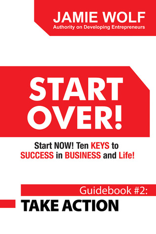 START OVER! Start NOW! Ten KEYS to SUCCESS in BUSINESS and Life!: Guidebook # 2: TAKE ACTION
