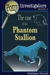 The Case of the Phantom Stallion (Pony Investigators)