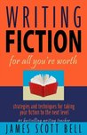 Writing Fiction for All You're Worth: Strategies and Techniques for Taking Your Fiction to the Next Level