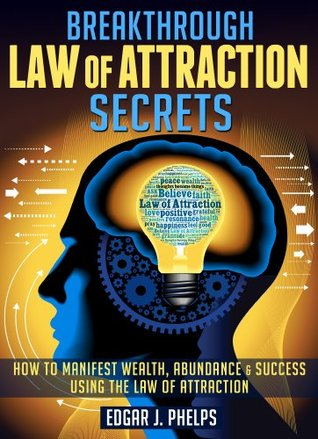 Breakthrough Law Of Attraction Secrets: Wealth, Abundance & Happiness Using The Law Of Attraction