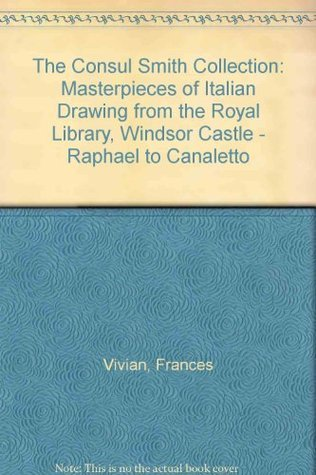 The Consul Smith Collection: Masterpieces Of Italian Drawing From The Royal Library, Windsor Castle: Raphael To Canaletto