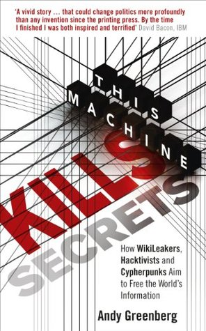 This Machine Kills Secrets: How WikiLeakers, Hacktivists, and Cypherpunks Are Freeing the World's Information