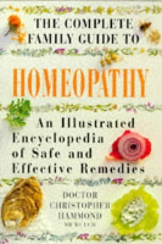 The Complete Family Guide - Homeopathy: An Illustrated Encyclopedia of Safe and Effective Remedies
