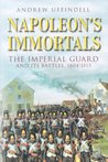 Napoleon's Immortals The Imperial Guard and its Battles, 1804-1815